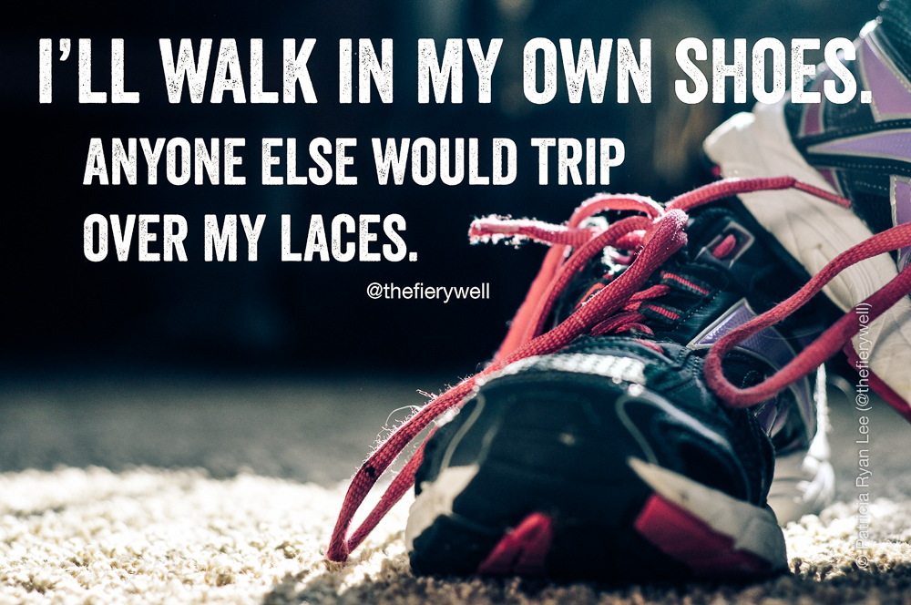 I'd rather walk in my own shoes.